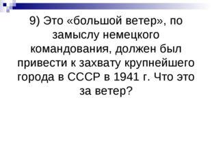 9) Это «большой ветер», по замыслу немецкого командования, должен был привест