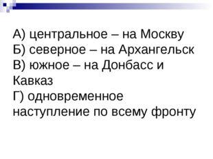 А) центральное – на Москву Б) северное – на Архангельск В) южное – на Донбасс