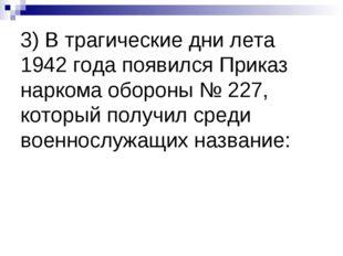 3) В трагические дни лета 1942 года появился Приказ наркома обороны № 227, ко