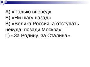 А) «Только вперед» Б) «Ни шагу назад» В) «Велика Россия, а отступать некуда: