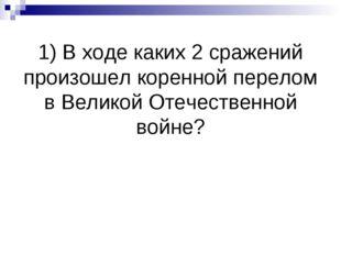 1) В ходе каких 2 сражений произошел коренной перелом в Великой Отечественной