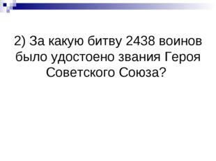 2) За какую битву 2438 воинов было удостоено звания Героя Советского Союза?