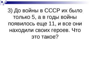 3) До войны в СССР их было только 5, а в годы войны появилось еще 11, и все о