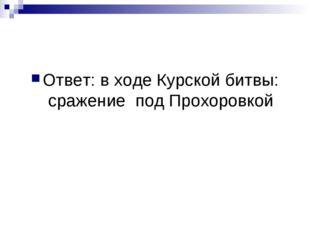 Ответ: в ходе Курской битвы: сражение под Прохоровкой