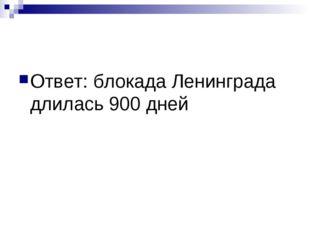 Ответ: блокада Ленинграда длилась 900 дней