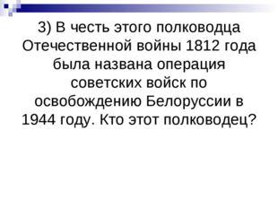 3) В честь этого полководца Отечественной войны 1812 года была названа операц