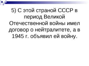 5) С этой страной СССР в период Великой Отечественной войны имел договор о не