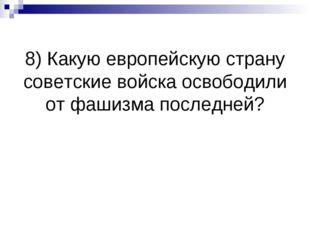 8) Какую европейскую страну советские войска освободили от фашизма последней?