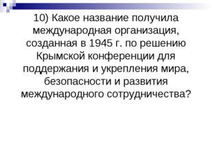 10) Какое название получила международная организация, созданная в 1945 г. по