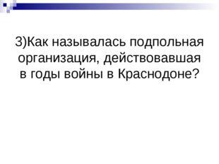 3)Как называлась подпольная организация, действовавшая в годы войны в Краснод