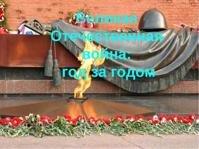 Великая Отечественная война: год за годом