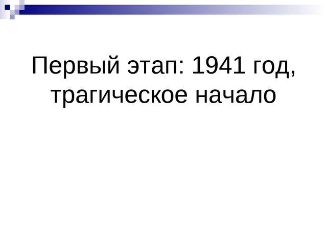Первый этап: 1941 год, трагическое начало