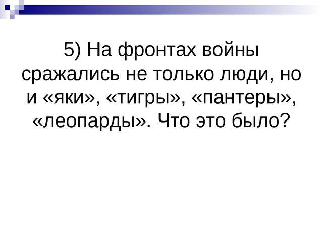 5) На фронтах войны сражались не только люди, но и «яки», «тигры», «пантеры»,...