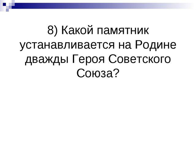 8) Какой памятник устанавливается на Родине дважды Героя Советского Союза?