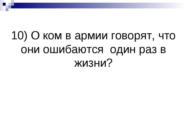 10) О ком в армии говорят, что они ошибаются один раз в жизни?