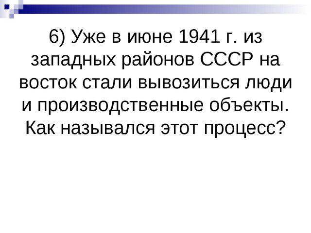 6) Уже в июне 1941 г. из западных районов СССР на восток стали вывозиться люд...