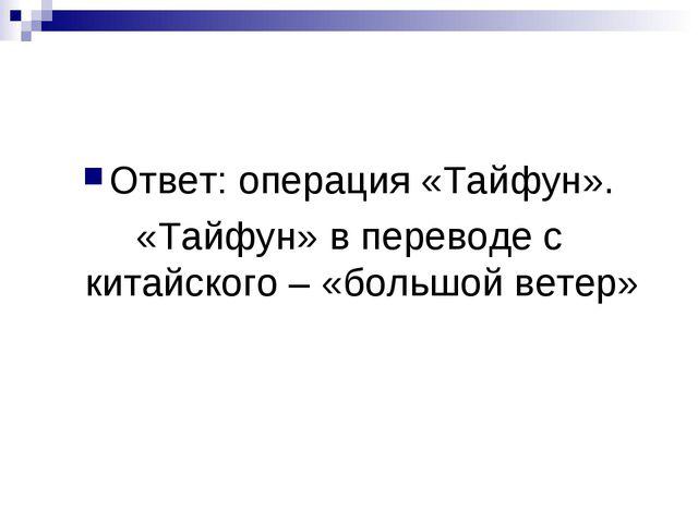 Ответ: операция «Тайфун». «Тайфун» в переводе с китайского – «большой ветер»