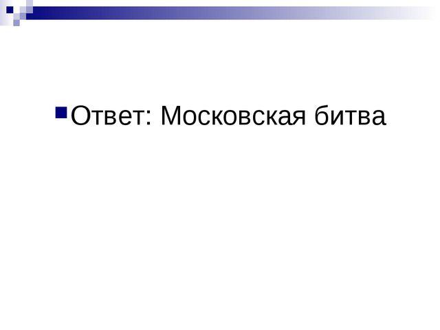 Ответ: Московская битва