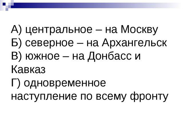 А) центральное – на Москву Б) северное – на Архангельск В) южное – на Донбасс...