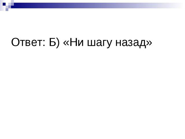 Ответ: Б) «Ни шагу назад»