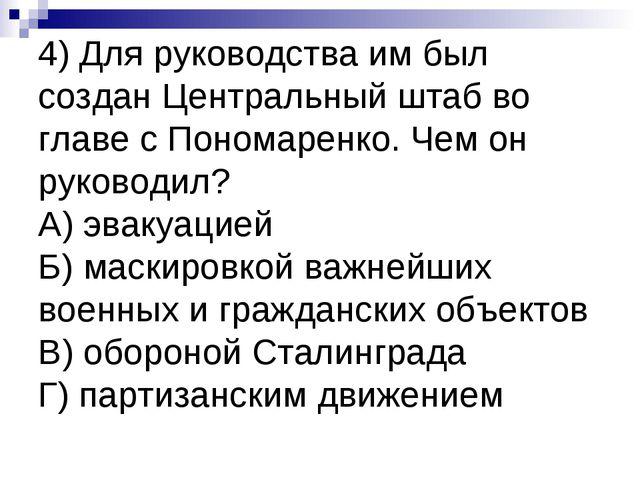 4) Для руководства им был создан Центральный штаб во главе с Пономаренко. Чем...