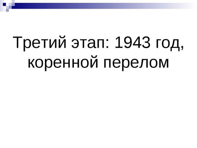 Третий этап: 1943 год, коренной перелом