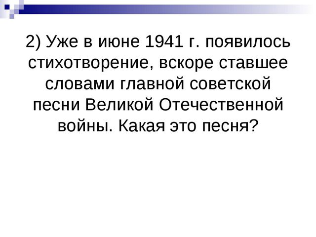 2) Уже в июне 1941 г. появилось стихотворение, вскоре ставшее словами главной...