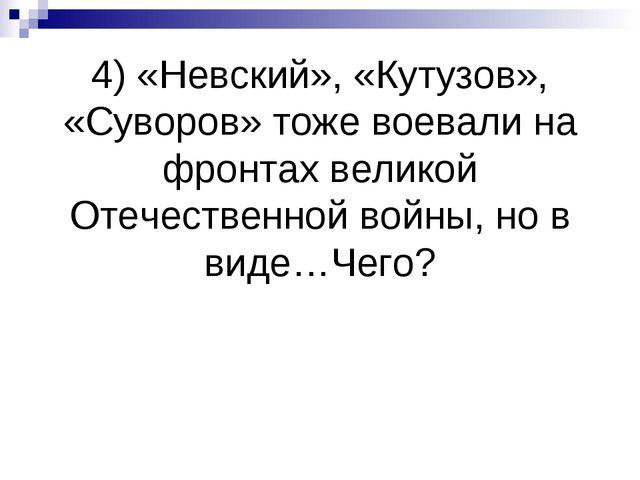 4) «Невский», «Кутузов», «Суворов» тоже воевали на фронтах великой Отечествен...
