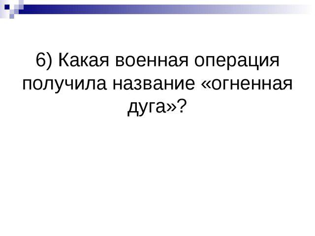 6) Какая военная операция получила название «огненная дуга»?