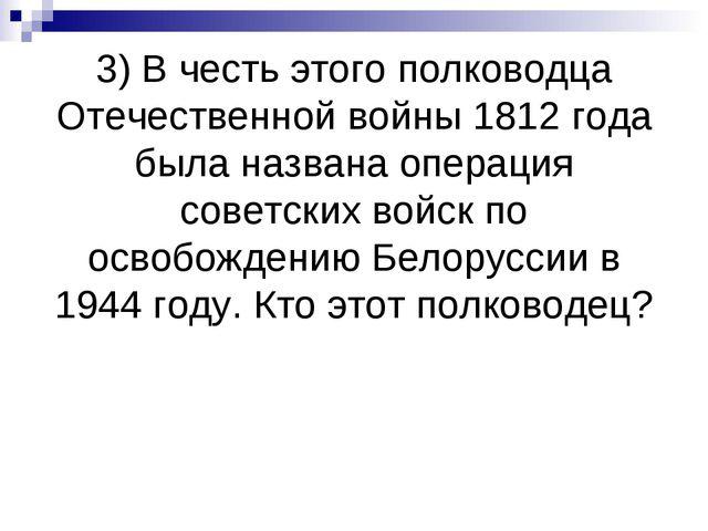 3) В честь этого полководца Отечественной войны 1812 года была названа операц...