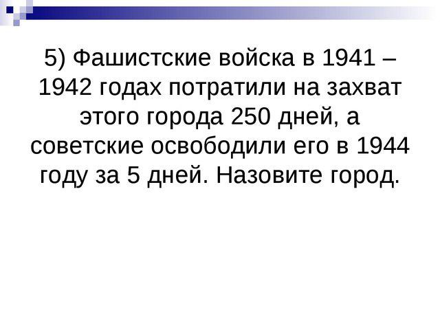 5) Фашистские войска в 1941 – 1942 годах потратили на захват этого города 250...