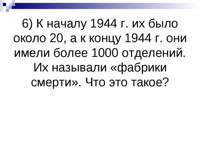 6) К началу 1944 г. их было около 20, а к концу 1944 г. они имели более 1000...