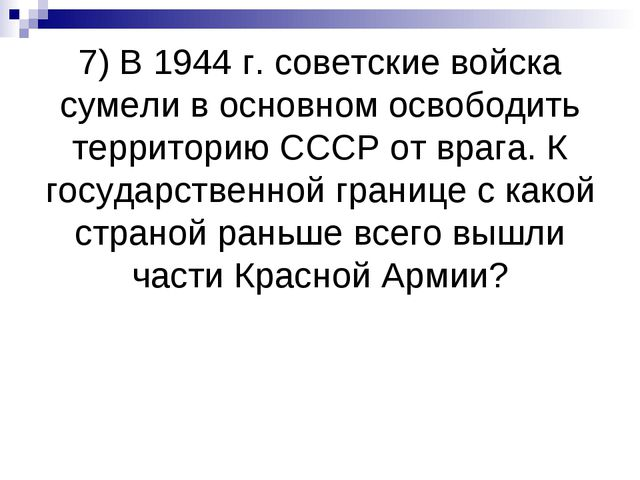 7) В 1944 г. советские войска сумели в основном освободить территорию СССР от...