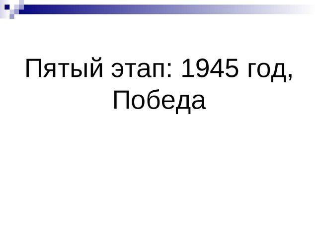 Пятый этап: 1945 год, Победа