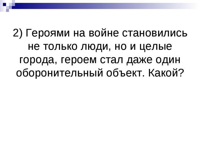 2) Героями на войне становились не только люди, но и целые города, героем ста...