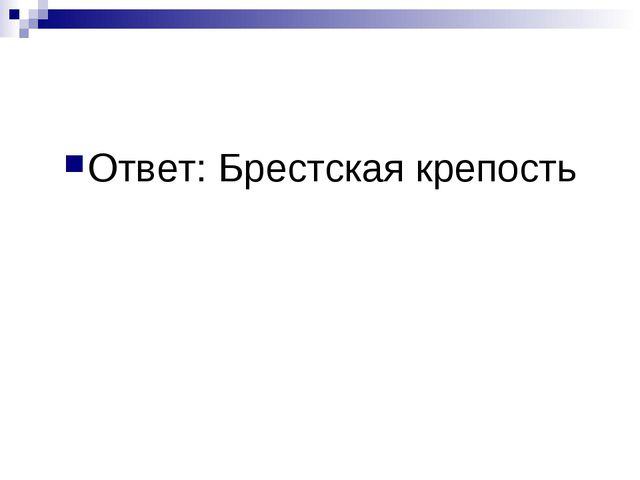 Ответ: Брестская крепость
