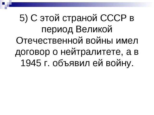 5) С этой страной СССР в период Великой Отечественной войны имел договор о не...