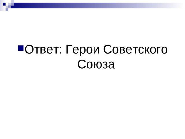 Ответ: Герои Советского Союза