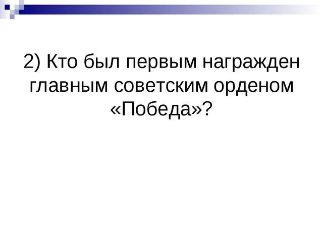 2) Кто был первым награжден главным советским орденом «Победа»?