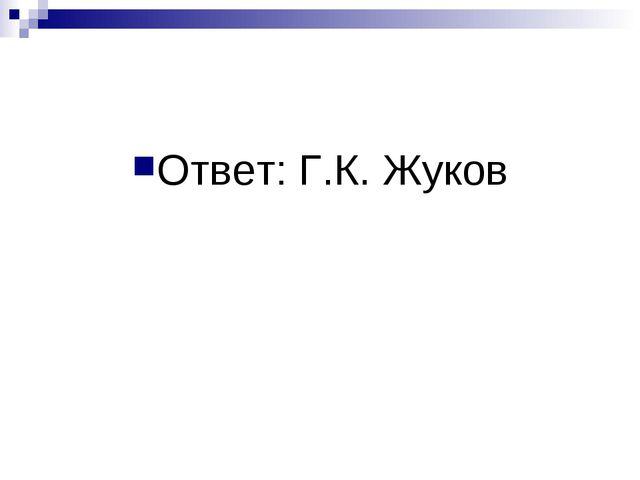 Ответ: Г.К. Жуков