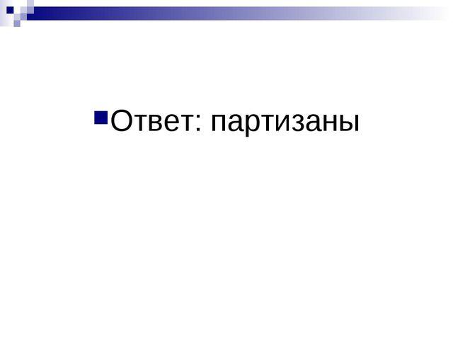 Ответ: партизаны