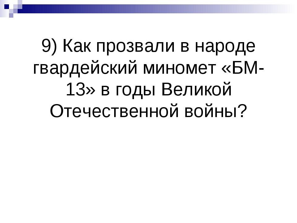 9) Как прозвали в народе гвардейский миномет «БМ-13» в годы Великой Отечестве...