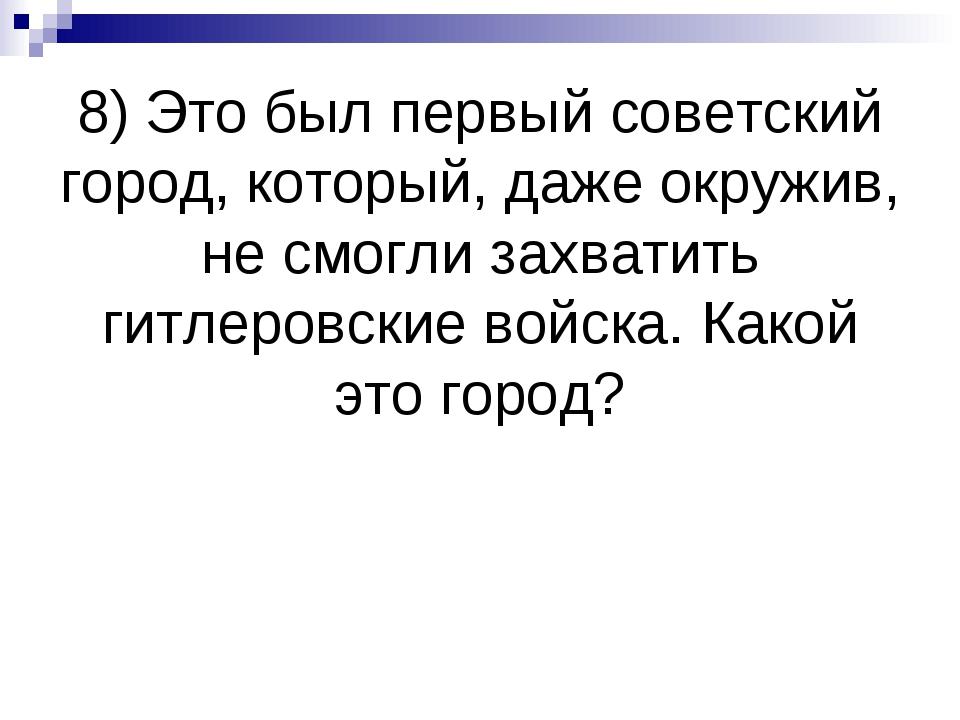 8) Это был первый советский город, который, даже окружив, не смогли захватить...