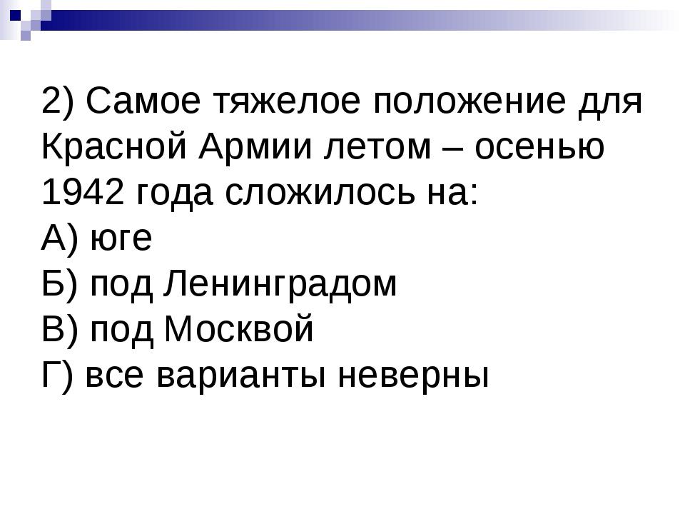 2) Самое тяжелое положение для Красной Армии летом – осенью 1942 года сложило...