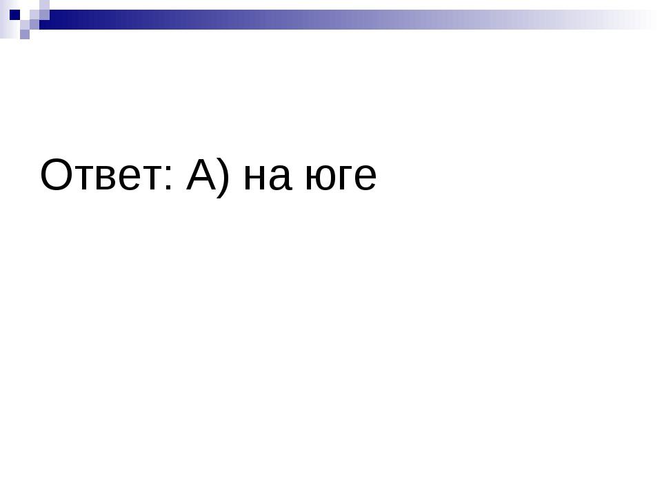 Ответ: А) на юге