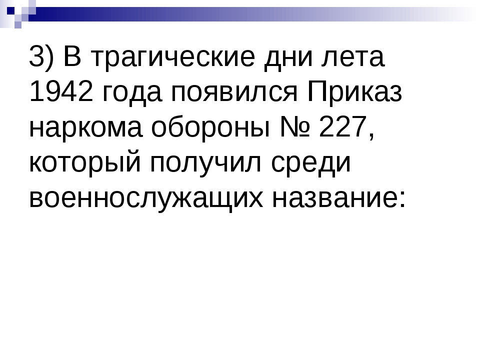 3) В трагические дни лета 1942 года появился Приказ наркома обороны № 227, ко...