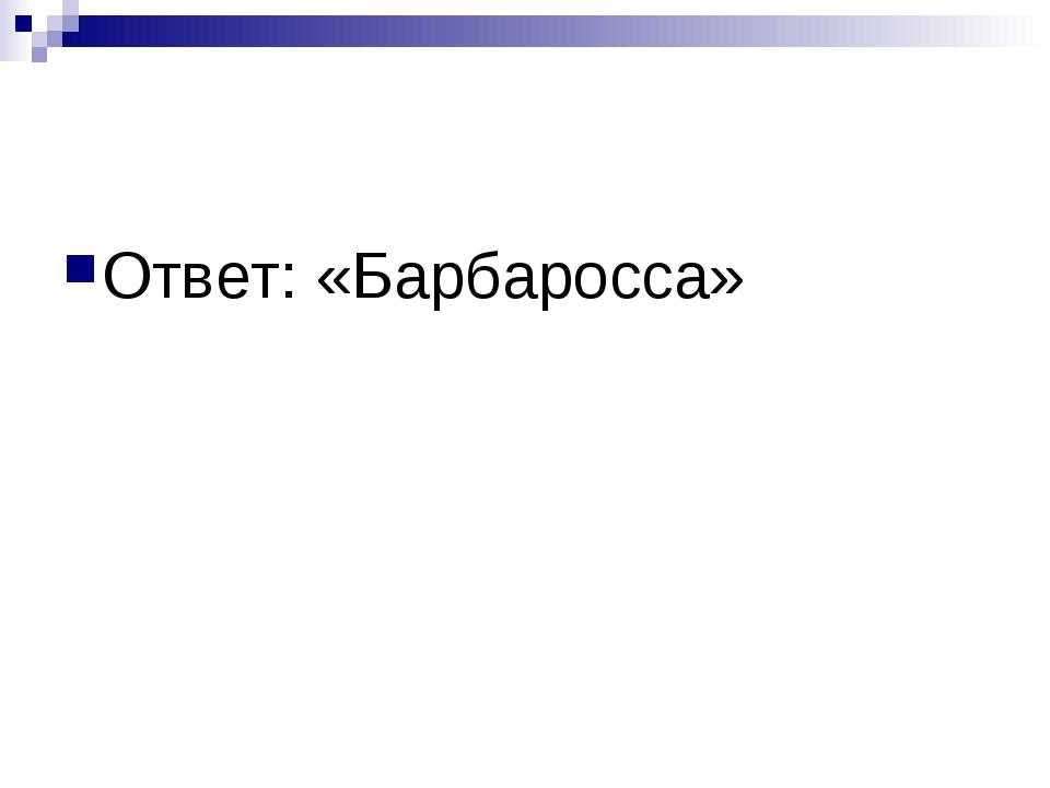 Ответ: «Барбаросса»