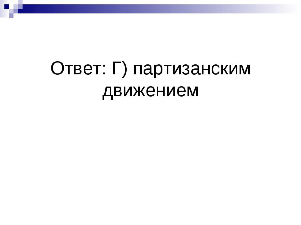 Ответ: Г) партизанским движением