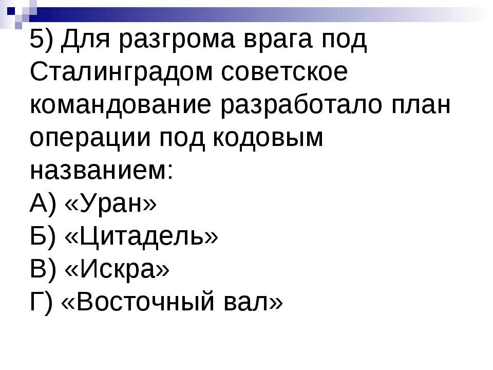 5) Для разгрома врага под Сталинградом советское командование разработало пла...