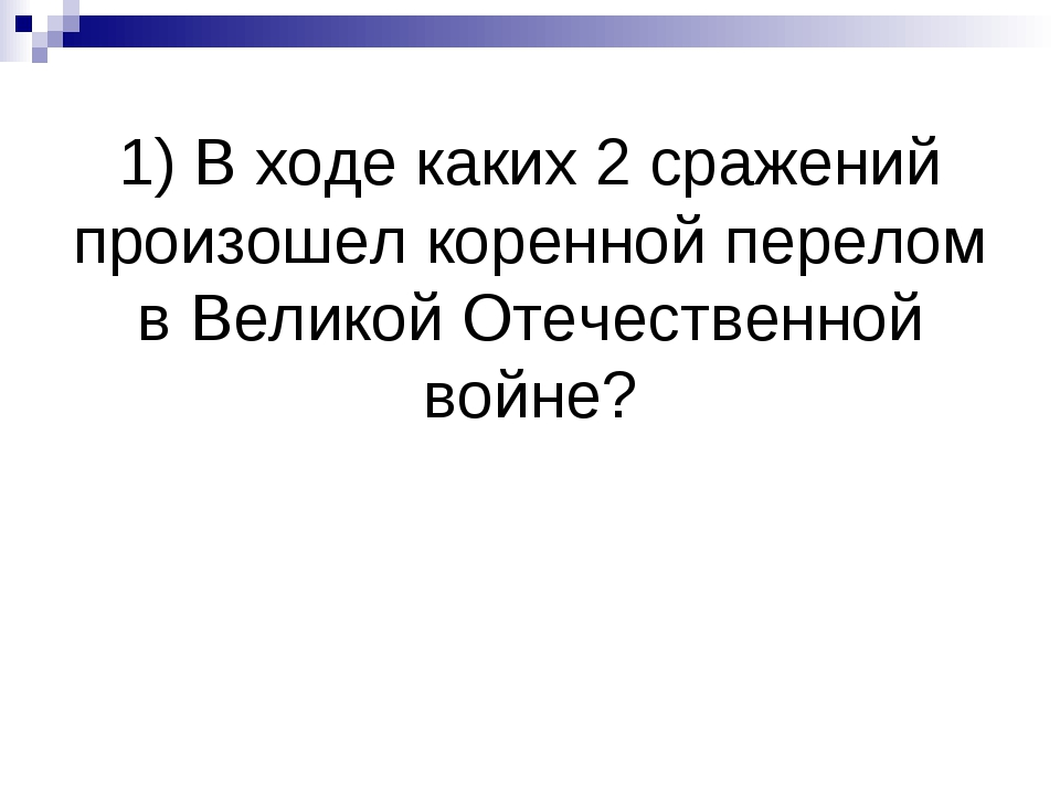 1) В ходе каких 2 сражений произошел коренной перелом в Великой Отечественной...
